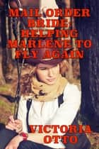 Mail Order Bride: Helping Marlene To Fly Again ebook by Victoria Otto