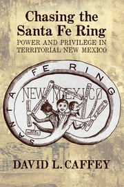 Chasing the Santa Fe Ring - Power and Privilege in Territorial New Mexico ebook by David L. Caffey