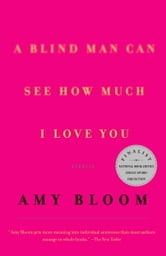 A Blind Man Can See How Much I Love You - Stories ebook by Amy Bloom