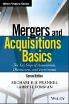 Mergers and Acquisitions Basics - The Key Steps of Acquisitions, Divestitures, and Investments ebook by Michael E. S. Frankel, Larry H. Forman