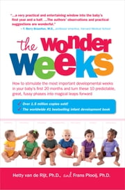 The Wonder Weeks - How to Stimulate Your Baby's Mental Development and Help Him Turn His 10 Predictable, Great, Fussy Phases into Magical Leaps Forward ebook by Hetty van de Rijt, Frans Plooij