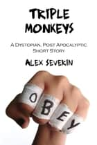 Triple Monkeys: A Dystopian Post-Apocalyptic Short Story ebook by Alex Severin