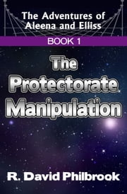The Adventures of Aleena and Elliss: Book 1, The Protectorate Manipulation ebook by R. David Philbrook
