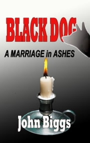 BLACK DOG... A Marriage in Ashes ebook by John Biggs