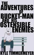 The Adventures of Bucket-Man and His Ostensible Enemies ebook by Kyle Timmermeyer