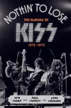 Nothin' to Lose - The Making of KISS (1972-1975) eBook by Ken Sharp, Mr. Gene Simmons, Paul Stanley