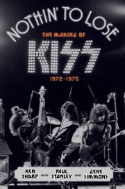 Nothin' to Lose - The Making of KISS (1972-1975) ebook by Ken Sharp,Mr. Gene Simmons,Paul Stanley