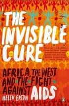 The Invisible Cure - Africa, the West and the Fight Against AIDS ebook by Helen Epstein
