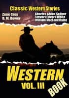 THE WESTERN BOOK VOL. III - 17 CLASSIC WESTERN STORIES ebook by ZANE GREY, CHARLES ALDEN SELTZER, WILLIAM MACLEOD RAINE,...