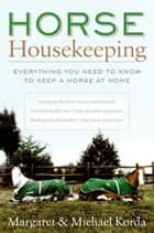 Horse Housekeeping - Everything You Need to Know to Keep a Horse at Home ebook by Margaret Korda, Michael Korda