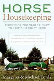 Horse Housekeeping - Everything You Need to Know to Keep a Horse at Home ebook by Margaret Korda,Michael Korda