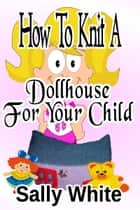 How To Knit A Dollhouse For Your Child ebook by Sally White