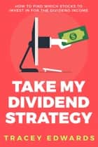 Take My Dividend Strategy - How To Find Which Stocks To Invest In For The Dividend Income ebook by Tracey Edwards