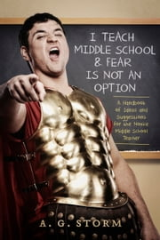 I Teach Middle School & Fear Is Not An Option - A Handbook of Ideas and Suggestions For the Novice Middle School Teacher ebook by A.G. Storm