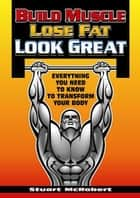 Build Muscle, Lose Fat, Look Good ebook by Stuart McRobert