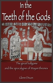 In the Teeth of the Gods: the great ballgame and the apocalypse of Mayan thrones ebook by Glenn Dixon