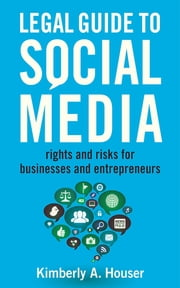 Legal Guide to Social Media - Rights and Risks for Businesses and Entrepreneurs ebook by Kimberly A. Houser
