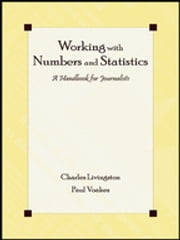 Working With Numbers and Statistics - A Handbook for Journalists ebook by Charles Livingston,Paul S. Voakes