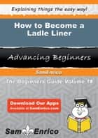 How to Become a Ladle Liner ebook by Delora Harness