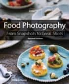 Food Photography - From Snapshots to Great Shots ebook by Nicole S. Young