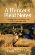 A Hunter's Field Notes - Inspiring Stories of Meeting God in the Rugged Outdoors ebook by Jay Houston, Roger Medley