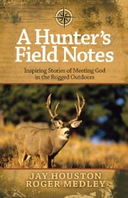 A Hunter's Field Notes - Inspiring Stories of Meeting God in the Rugged Outdoors ebook by Jay Houston,Roger Medley