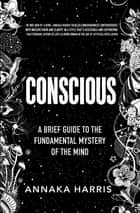 Conscious - A Brief Guide to the Fundamental Mystery of the Mind ebook by Annaka Harris