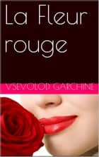 La Fleur rouge ebook by Vsevolod Garchine