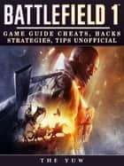 Battlefield 1 - Game Guide Cheats, Hacks, Strategies, Tips Unofficial ebook by The Yuw
