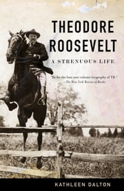 Theodore Roosevelt - A Strenuous Life ebook by Kathleen Dalton