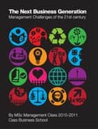 The Next Business Generation: Management Challenges of the 21st century ebook by MSc Management Class 2010-2011