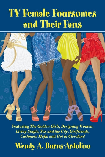 TV Female Foursomes and Their Fans - Featuring The Golden Girls, Designing Women, Living Single, Sex and the City, Girlfriends, Cashmere Mafia and Hot in Cleveland ebook by Wendy A. Burns-Ardolino