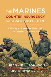 The Marines, Counterinsurgency, and Strategic Culture - Lessons Learned and Lost in America's Wars ebook by Jeannie L. Johnson, Jim Mattis