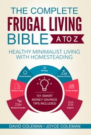 The Complete Frugal Living Bible A to Z - Healthy Minimalist Living with Homesteading ebook by David Coleman,Joyce Coleman