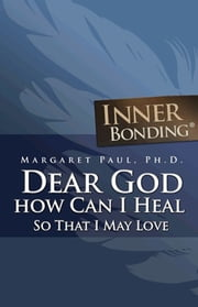 Dear God, How Can I Heal So That I May Love? ebook by Margaret Paul, Ph.D.