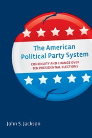 The American Political Party System - Continuity and Change Over Ten Presidential Elections ebook by John S. Jackson