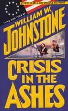 Crisis in the Ashes ebook by William W. Johnstone