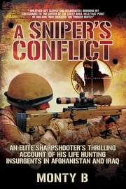 A Sniper's Conflict - An Elite Sharpshooter's Thrilling Account of His Life Hunting Insurgents in Afghanistan and Iraq ebook by Monty B