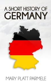 A Short History of Germany ebook by Mary Platt Parmele