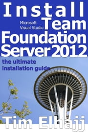 Install Team Foundation Server 2012: the ultimate guide for installing TFS ebook by Tim Elhajj