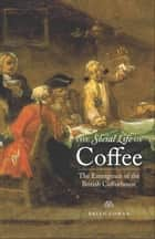 The Social Life of Coffee - The Emergence of the British Coffeehouse ebook by Professor Brian Cowan