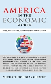 America in the Economic World - Jobs, Necessities, and Economic Optimization ebook by Michael Douglas Gilbert