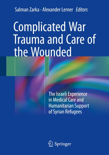 Complicated War Trauma and Care of the Wounded - The Israeli Experience in Medical Care and Humanitarian Support of Syrian Refugees ebook by