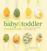 The Baby and Toddler Cookbook - Fresh, Homemade Foods for a Healthy Start ebook by Karen Ansel, MS, RD,Charity Ferreira