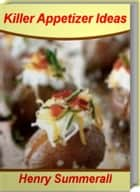 Killer Appetizer Ideas - Sweet, Savory, Simple Easy Appetizer, Appetizer Recipes, Party Appetizers and More ebook by Henry Summerall