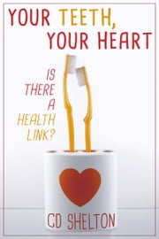 Your Teeth, Your Heart: Is There a Health Link? ebook by C.D. Shelton