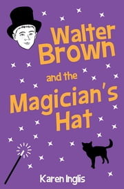 Walter Brown and the Magician's Hat ebook by Karen Inglis