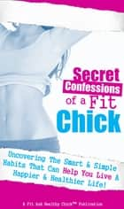 Secret Confessions of a Fit Chick - Uncovering the Smart and Simple Habits That Can Help You Live a Happier and Healthier Life! ebook by Fit And Healthy Chick