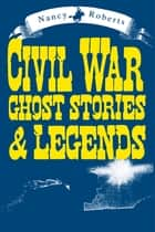 Civil War Ghost Stories & Legends ebook by Nancy Roberts, Bruce Roberts