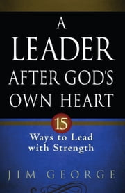 A Leader After God's Own Heart - 15 Ways to Lead with Strength ebook by Jim George